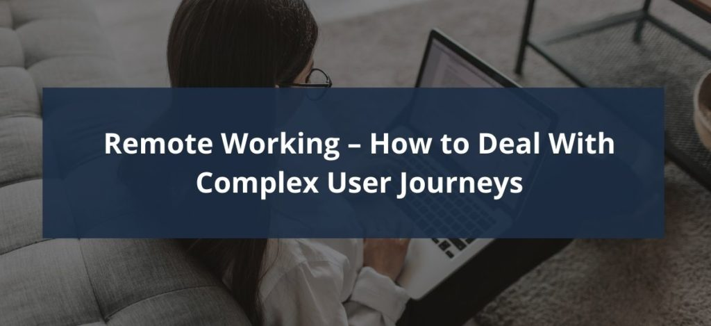 Remote working - How to Deal With Complex User Journeys Header Image