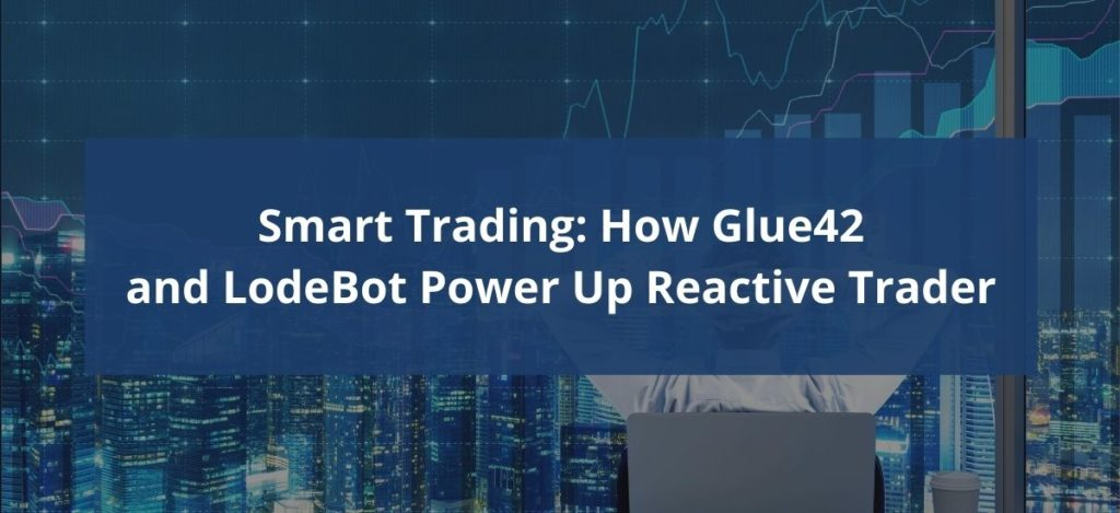 Smart Trading - How Glue42 and LodeBot Power Up Reactive Trader